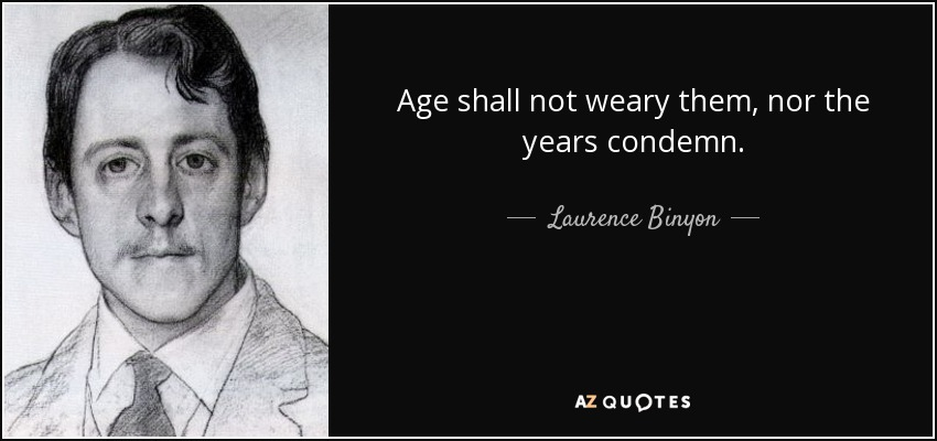 Age shall not weary them, nor the years condemn. - Laurence Binyon