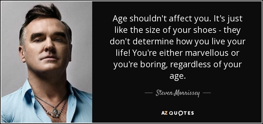 Age shouldn't affect you. It's just like the size of your shoes - they don't determine how you live your life! You're either marvellous or you're boring, regardless of your age. - Steven Morrissey