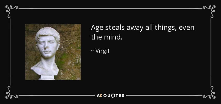 Age steals away all things, even the mind. - Virgil