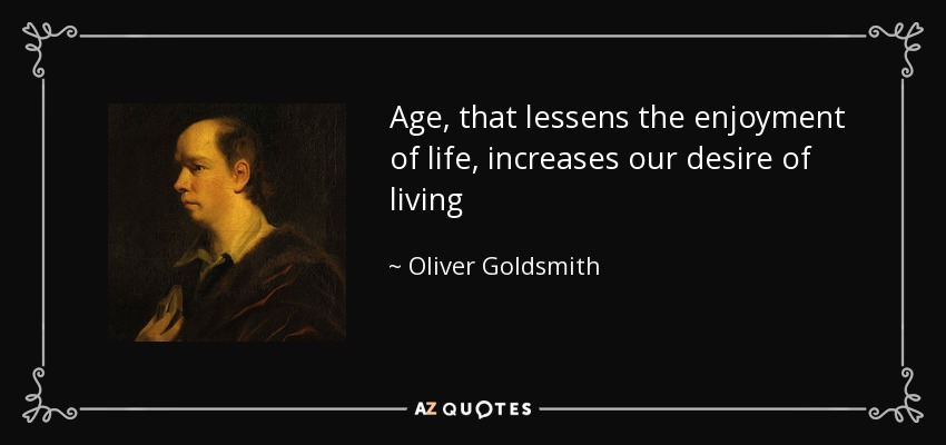 Age, that lessens the enjoyment of life, increases our desire of living - Oliver Goldsmith