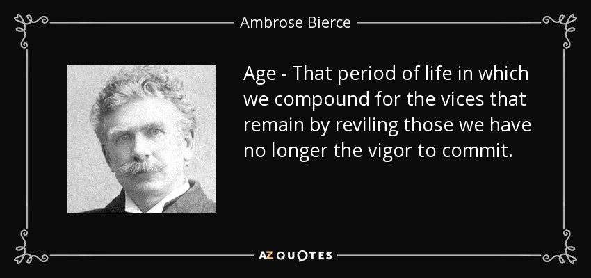 Age - That period of life in which we compound for the vices that remain by reviling those we have no longer the vigor to commit. - Ambrose Bierce