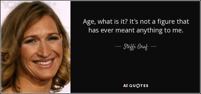 Age, what is it? It's not a figure that has ever meant anything to me. - Steffi Graf