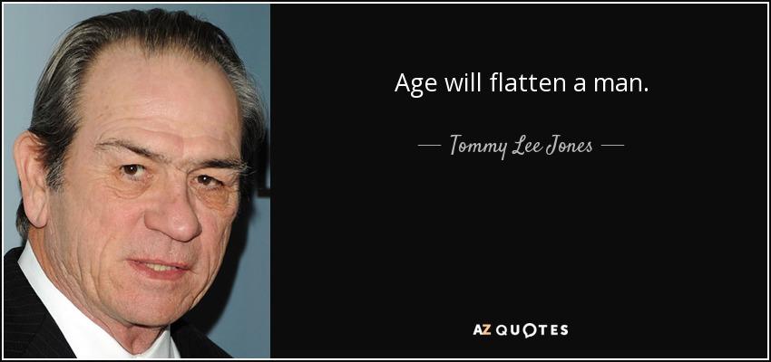 Age will flatten a man. - Tommy Lee Jones