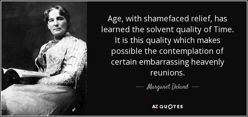 Age, with shamefaced relief, has learned the solvent quality of Time. It is this quality which makes possible the contemplation of certain embarrassing heavenly reunions. - Margaret Deland