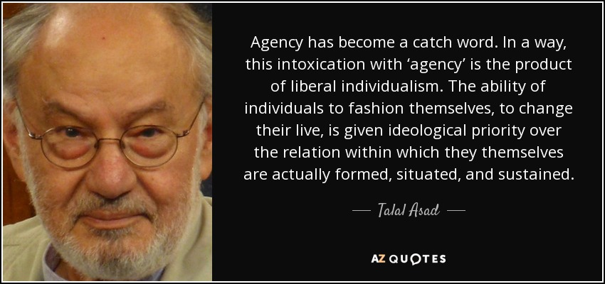 Agency has become a catch word. In a way, this intoxication with 'agency' is the product of liberal individualism. The ability of individuals to fashion themselves, to change their live, is given ideological priority over the relation within which they themselves are actually formed, situated, and sustained. - Talal Asad