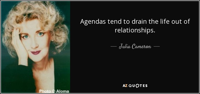 Agendas tend to drain the life out of relationships. - Julia Cameron