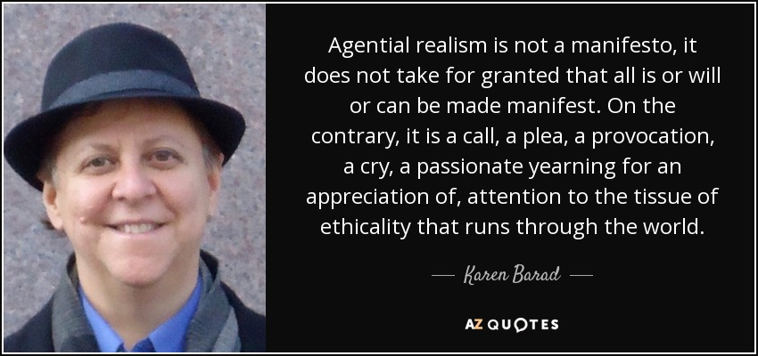 Agential realism is not a manifesto, it does not take for granted that all is or will or can be made manifest. On the contrary, it is a call, a plea, a provocation, a cry, a passionate yearning for an appreciation of, attention to the tissue of ethicality that runs through the world. - Karen Barad