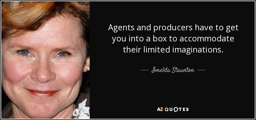 Agents and producers have to get you into a box to accommodate their limited imaginations. - Imelda Staunton