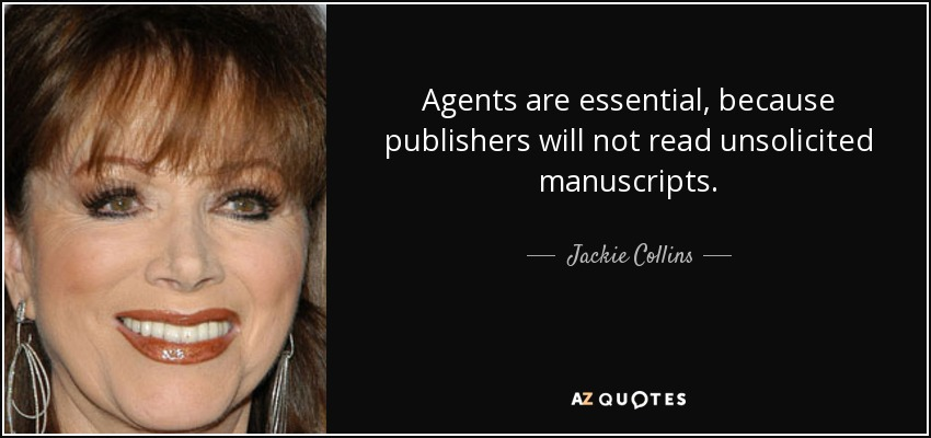 Agents are essential, because publishers will not read unsolicited manuscripts. - Jackie Collins