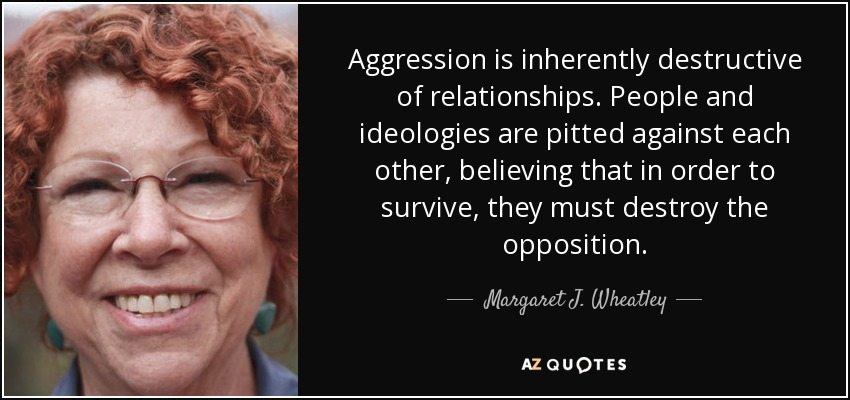 Aggression is inherently destructive of relationships. People and ideologies are pitted against each other, believing that in order to survive, they must destroy the opposition. - Margaret J. Wheatley