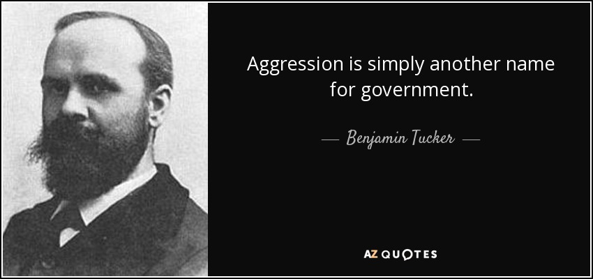 Aggression is simply another name for government. - Benjamin Tucker