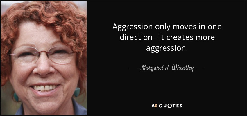 Aggression only moves in one direction - it creates more aggression. - Margaret J. Wheatley