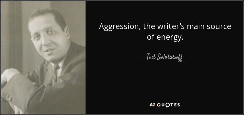 Aggression, the writer's main source of energy. - Ted Solotaroff
