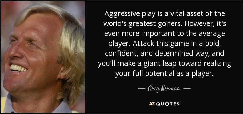 Aggressive play is a vital asset of the world's greatest golfers. However, it's even more important to the average player. Attack this game in a bold, confident, and determined way, and you'll make a giant leap toward realizing your full potential as a player. - Greg Norman