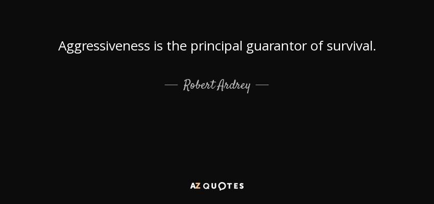 Aggressiveness is the principal guarantor of survival. - Robert Ardrey