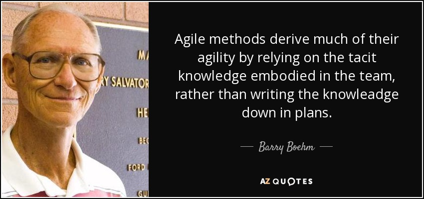 Agile methods derive much of their agility by relying on the tacit knowledge embodied in the team, rather than writing the knowleadge down in plans. - Barry Boehm