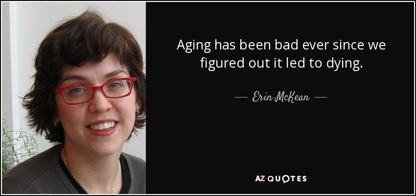 Aging has been bad ever since we figured out it led to dying. - Erin McKean