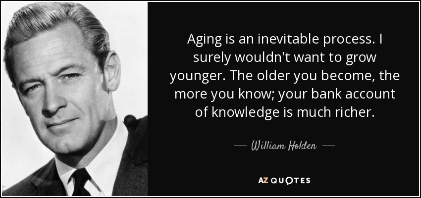 Aging is an inevitable process. I surely wouldn't want to grow younger. The older you become, the more you know; your bank account of knowledge is much richer. - William Holden
