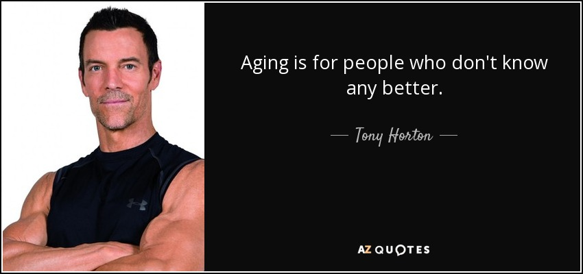 Aging is for people who don't know any better. - Tony Horton