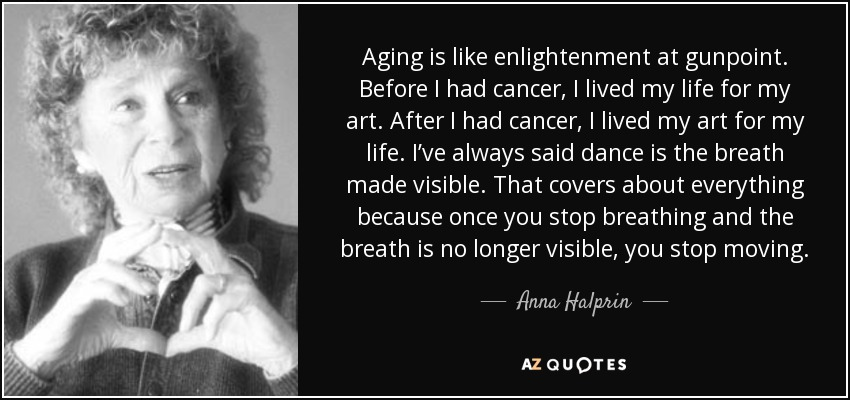 Aging is like enlightenment at gunpoint. Before I had cancer, I lived my life for my art. After I had cancer, I lived my art for my life. I've always said dance is the breath made visible. That covers about everything because once you stop breathing and the breath is no longer visible, you stop moving. - Anna Halprin