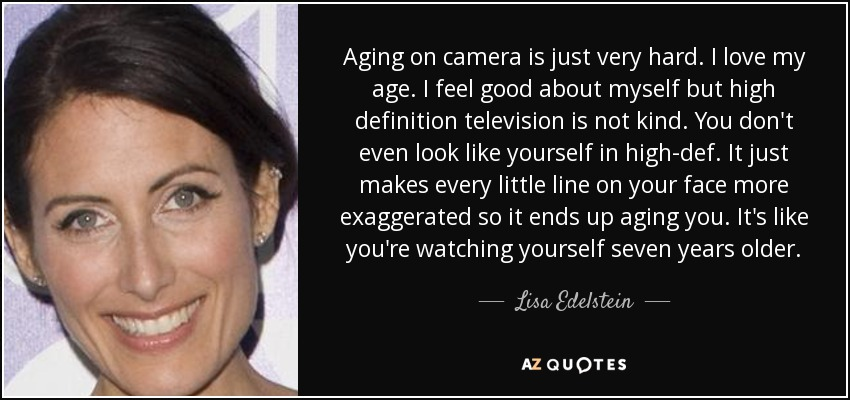Aging on camera is just very hard. I love my age. I feel good about myself but high definition television is not kind. You don't even look like yourself in high-def. It just makes every little line on your face more exaggerated so it ends up aging you. It's like you're watching yourself seven years older. - Lisa Edelstein