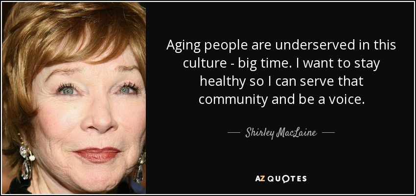 Aging people are underserved in this culture - big time. I want to stay healthy so I can serve that community and be a voice. - Shirley MacLaine