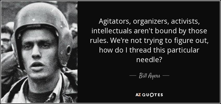 Agitators, organizers, activists, intellectuals aren't bound by those rules. We're not trying to figure out, how do I thread this particular needle? - Bill Ayers