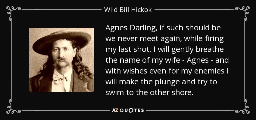 Agnes Darling, if such should be we never meet again, while firing my last shot, I will gently breathe the name of my wife - Agnes - and with wishes even for my enemies I will make the plunge and try to swim to the other shore. - Wild Bill Hickok