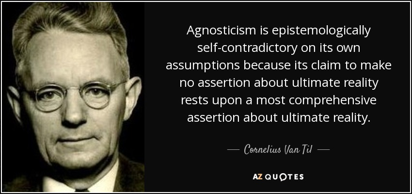 Agnosticism is epistemologically self-contradictory on its own assumptions because its claim to make no assertion about ultimate reality rests upon a most comprehensive assertion about ultimate reality. - Cornelius Van Til