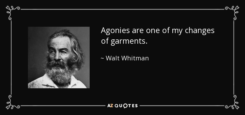 Agonies are one of my changes of garments. - Walt Whitman