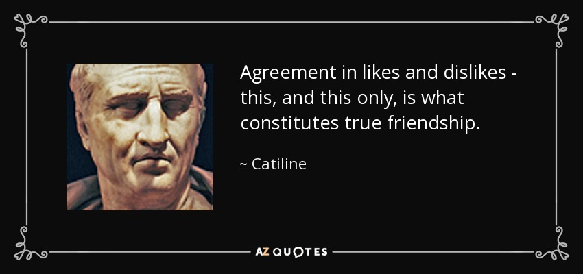Agreement in likes and dislikes- this, and this only, is what constitutes true friendship. - Catiline