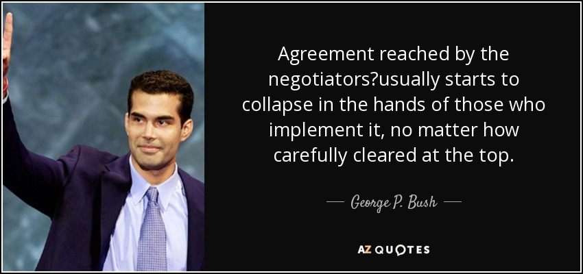Agreement reached by the negotiators?usually starts to collapse in the hands of those who implement it, no matter how carefully cleared at the top. - George P. Bush