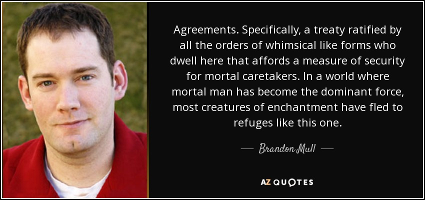 Agreements. Specifically, a treaty ratified by all the orders of whimsical like forms who dwell here that affords a measure of security for mortal caretakers. In a world where mortal man has become the dominant force, most creatures of enchantment have fled to refuges like this one. - Brandon Mull