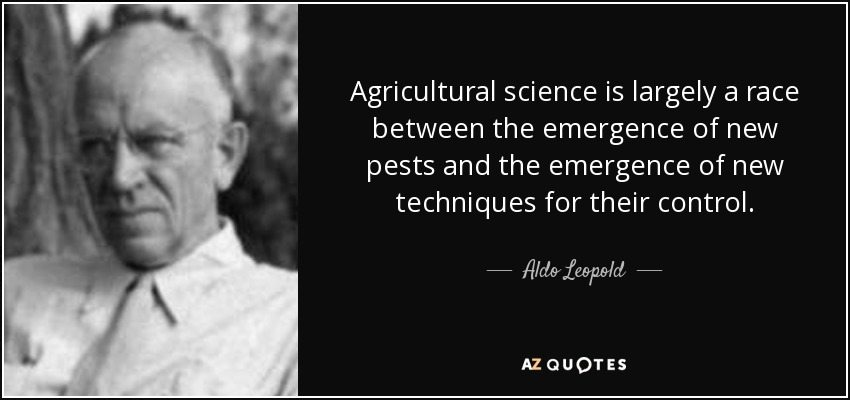 Agricultural science is largely a race between the emergence of new pests and the emergence of new techniques for their control. - Aldo Leopold