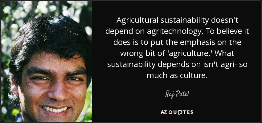 Agricultural sustainability doesn't depend on agritechnology. To believe it does is to put the emphasis on the wrong bit of 'agriculture.' What sustainability depends on isn't agri- so much as culture. - Raj Patel