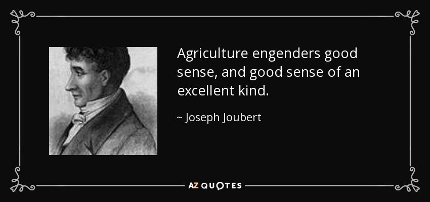 Agriculture engenders good sense, and good sense of an excellent kind. - Joseph Joubert