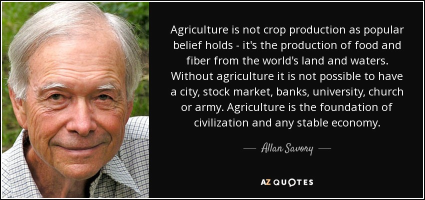 Agriculture is not crop production as popular belief holds - it's the production of food and fiber from the world's land and waters. Without agriculture it is not possible to have a city, stock market, banks, university, church or army. Agriculture is the foundation of civilization and any stable economy. - Allan Savory