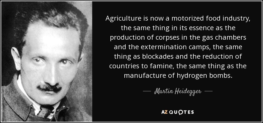 Agriculture is now a motorized food industry, the same thing in its essence as the production of corpses in the gas chambers and the extermination camps, the same thing as blockades and the reduction of countries to famine, the same thing as the manufacture of hydrogen bombs. - Martin Heidegger