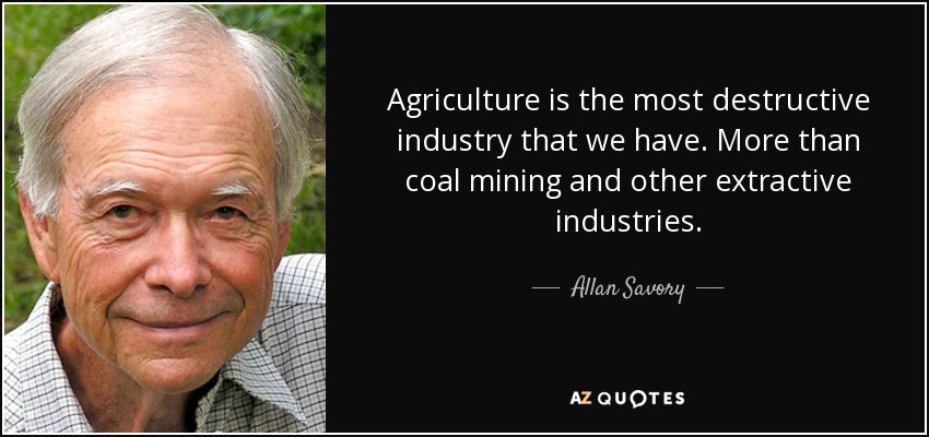 Agriculture is the most destructive industry that we have. More than coal mining and other extractive industries. - Allan Savory