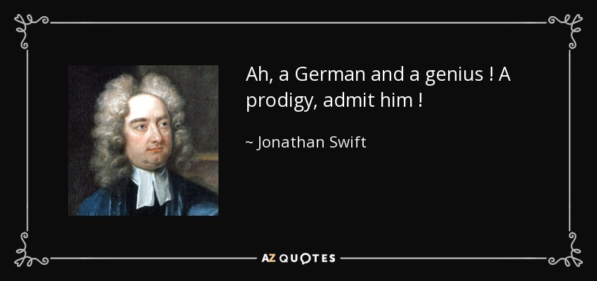 Ah, a German and a genius ! A prodigy, admit him ! - Jonathan Swift