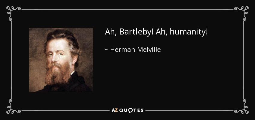 Ah, Bartleby! Ah, humanity! - Herman Melville