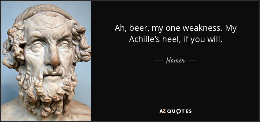 Ah, beer, my one weakness. My Achille's heel, if you will. - Homer