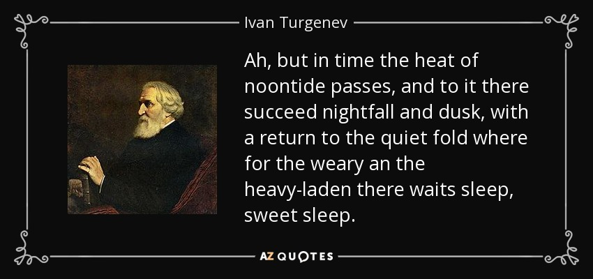 Ah, but in time the heat of noontide passes, and to it there succeed nightfall and dusk, with a return to the quiet fold where for the weary an the heavy-laden there waits sleep, sweet sleep. - Ivan Turgenev