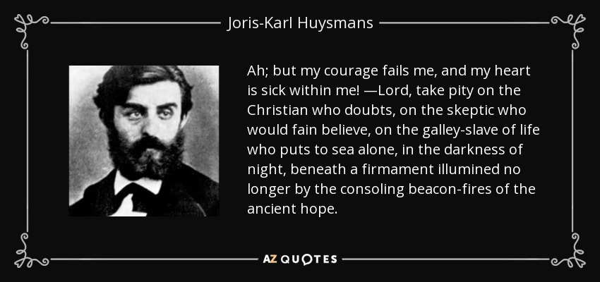Ah; but my courage fails me, and my heart is sick within me! —Lord, take pity on the Christian who doubts, on the skeptic who would fain believe, on the galley-slave of life who puts to sea alone, in the darkness of night, beneath a firmament illumined no longer by the consoling beacon-fires of the ancient hope. - Joris-Karl Huysmans