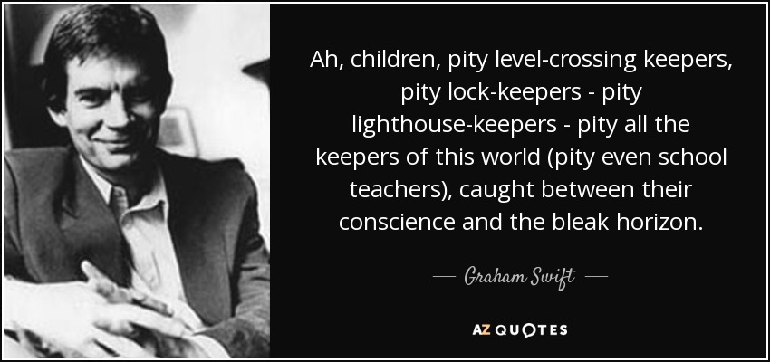 Ah, children, pity level-crossing keepers, pity lock-keepers - pity lighthouse-keepers - pity all the keepers of this world (pity even school teachers), caught between their conscience and the bleak horizon. - Graham Swift
