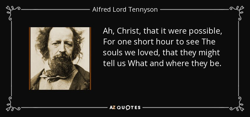 Ah, Christ, that it were possible, For one short hour to see The souls we loved, that they might tell us What and where they be. - Alfred Lord Tennyson