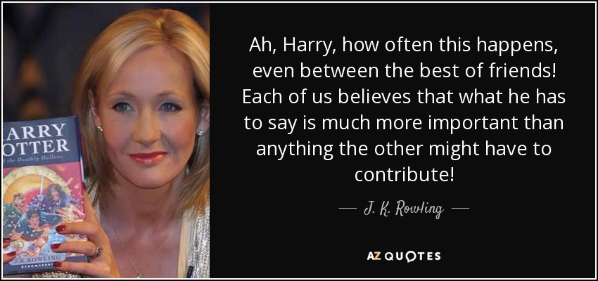 Ah, Harry, how often this happens, even between the best of friends! Each of us believes that what he has to say is much more important than anything the other might have to contribute! - J. K. Rowling