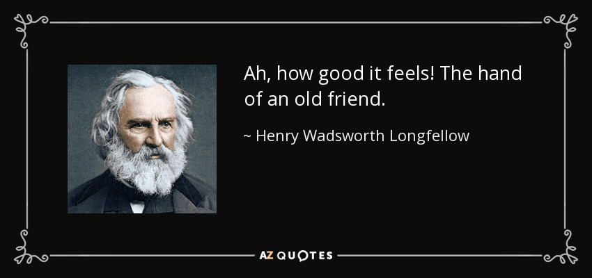 Ah, how good it feels! The hand of an old friend. - Henry Wadsworth Longfellow