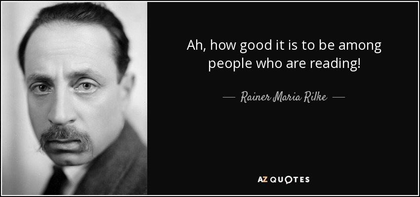 Ah, how good it is to be among people who are reading! - Rainer Maria Rilke