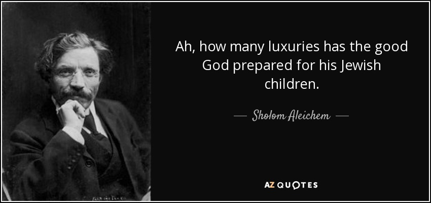 Ah, how many luxuries has the good God prepared for his Jewish children. - Sholom Aleichem